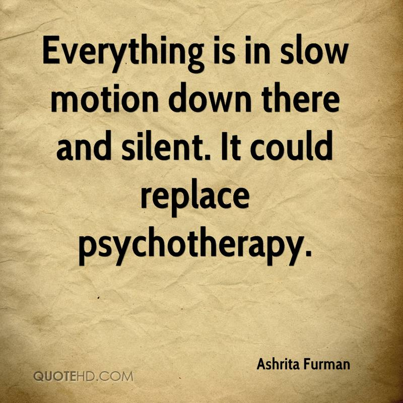 Everything is in slow motion down there and silent. It could replace psychotherapy.