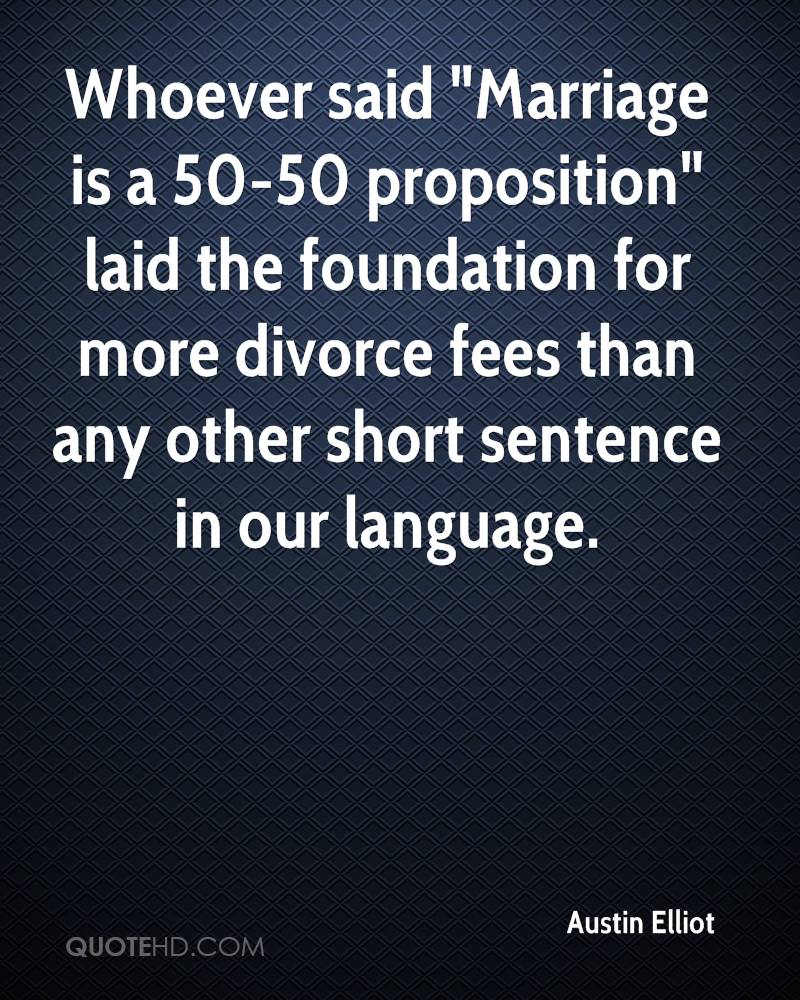 """Whoever said """"Marriage is a 50-50 proposition"""" laid the foundation for more divorce fees than any other short sentence in our language."""