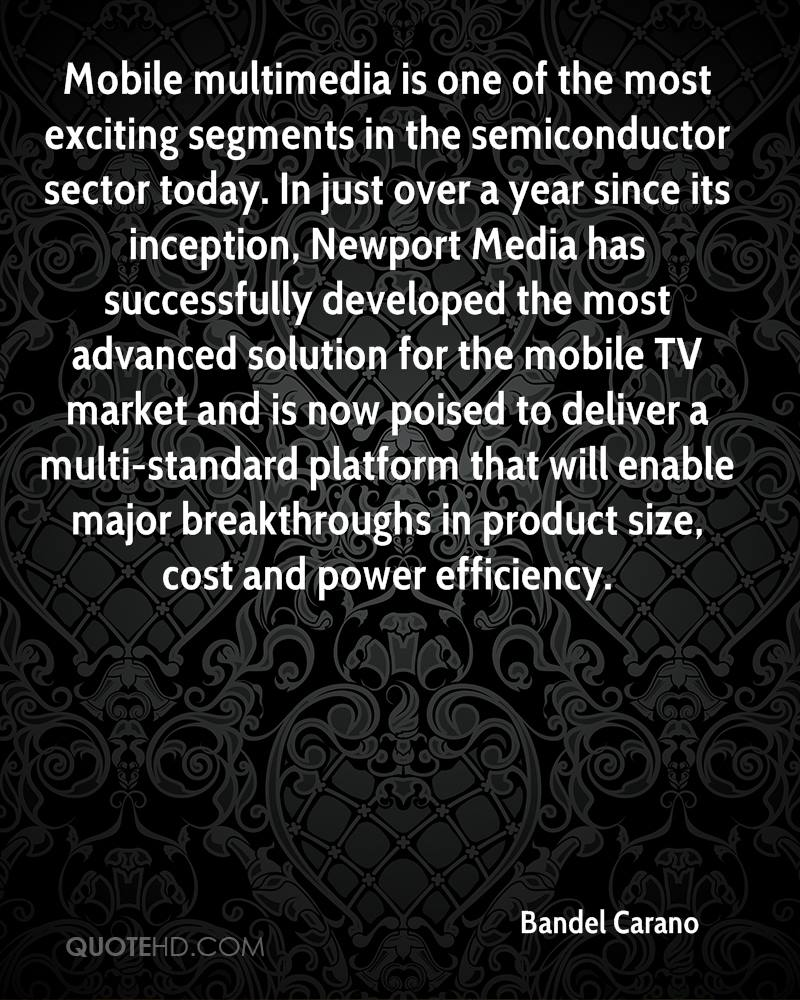 Mobile multimedia is one of the most exciting segments in the semiconductor sector today. In just over a year since its inception, Newport Media has successfully developed the most advanced solution for the mobile TV market and is now poised to deliver a multi-standard platform that will enable major breakthroughs in product size, cost and power efficiency.
