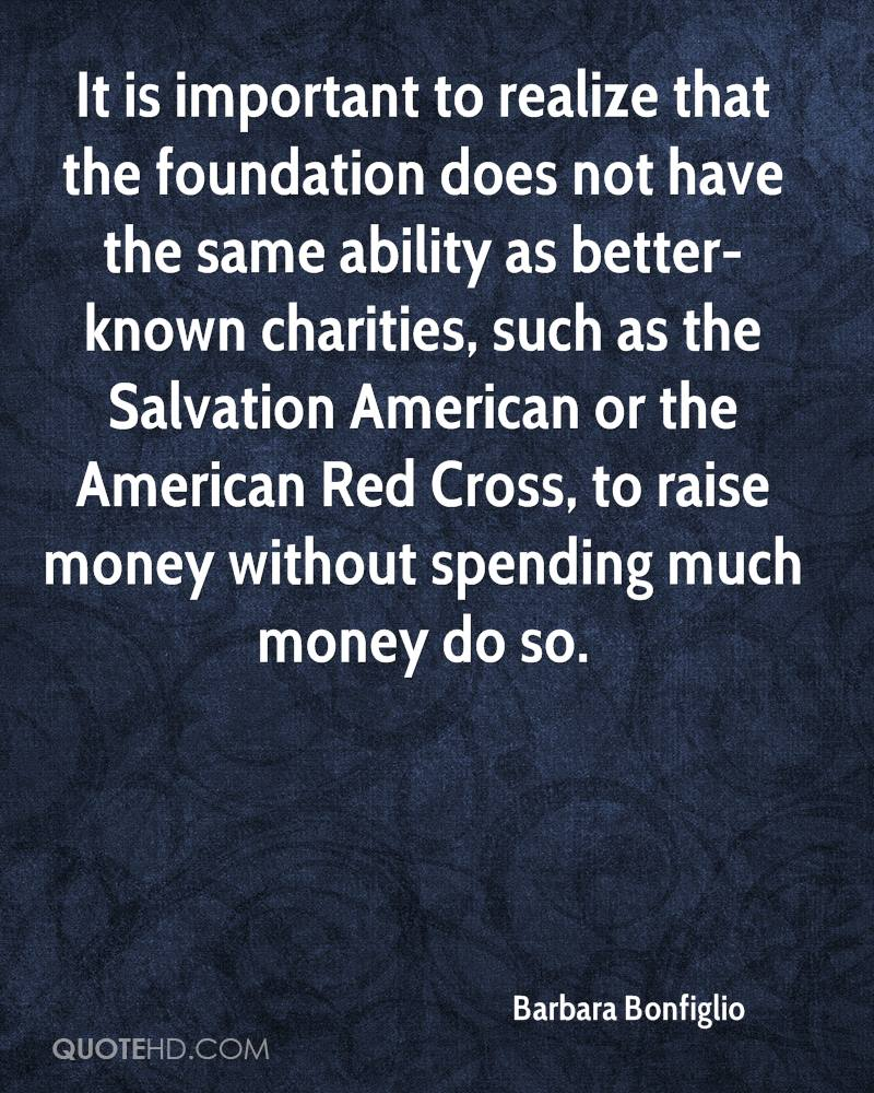 It is important to realize that the foundation does not have the same ability as better-known charities, such as the Salvation American or the American Red Cross, to raise money without spending much money do so.