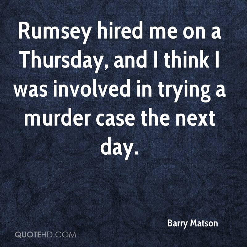 Rumsey hired me on a Thursday, and I think I was involved in trying a murder case the next day.