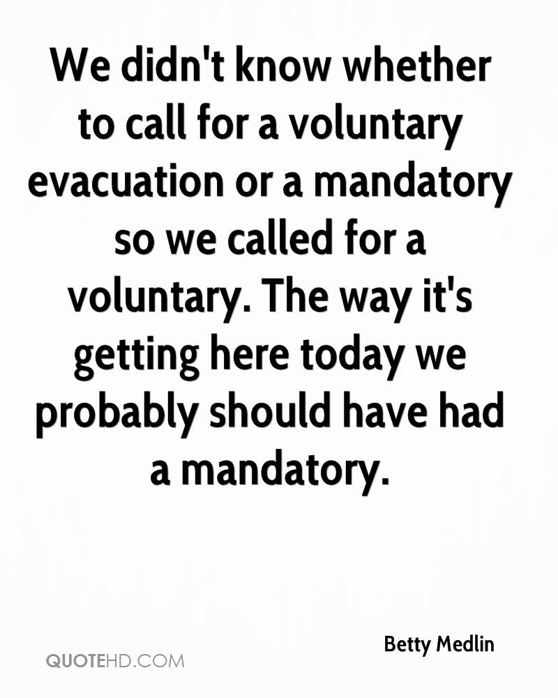 We didn't know whether to call for a voluntary evacuation or a mandatory so we called for a voluntary. The way it's getting here today we probably should have had a mandatory.