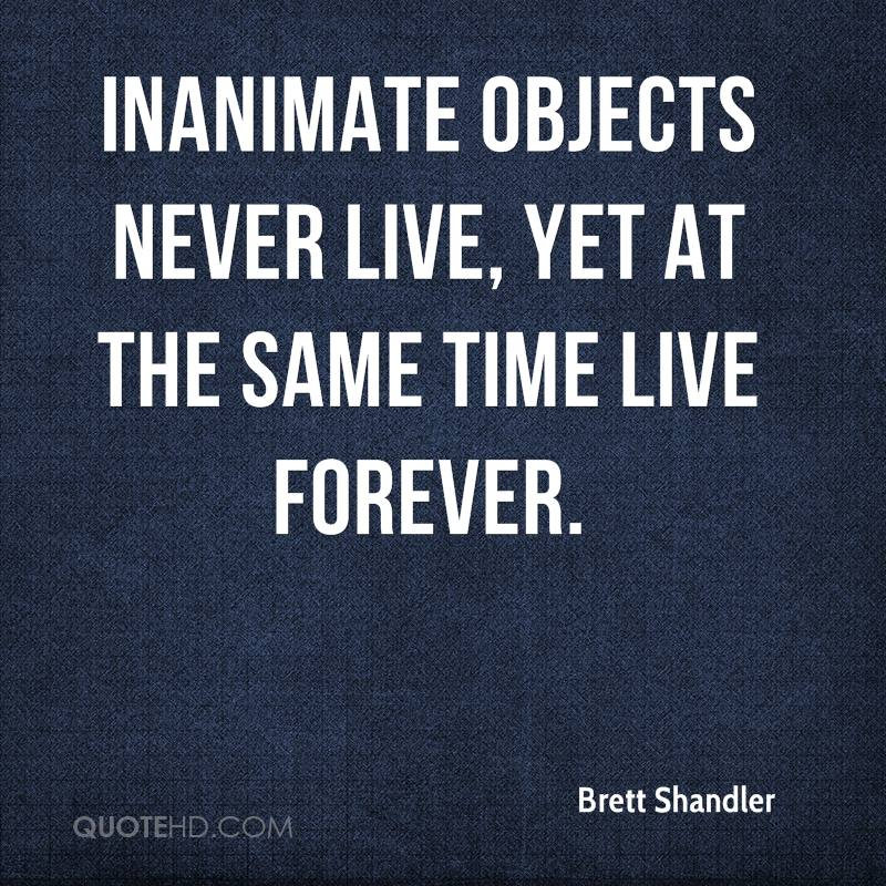 Inanimate objects never live, yet at the same time live forever.