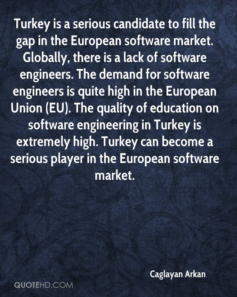 Turkey is a serious candidate to fill the gap in the European software market. Globally, there is a lack of software engineers. The demand for software engineers is quite high in the European Union (EU). The quality of education on software engineering in Turkey is extremely high. Turkey can become a serious player in the European software market.