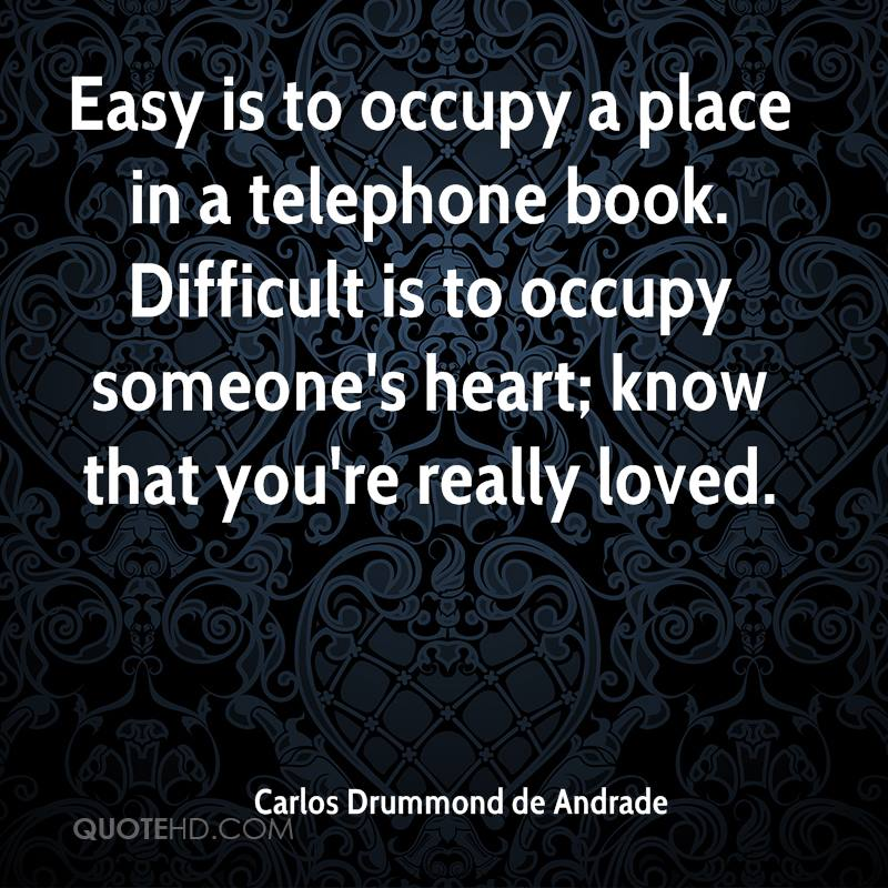 Easy is to occupy a place in a telephone book. Difficult is to occupy someone's heart; know that you're really loved.
