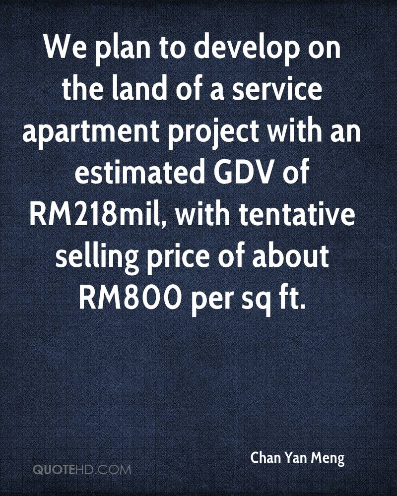 We plan to develop on the land of a service apartment project with an estimated GDV of RM218mil, with tentative selling price of about RM800 per sq ft.