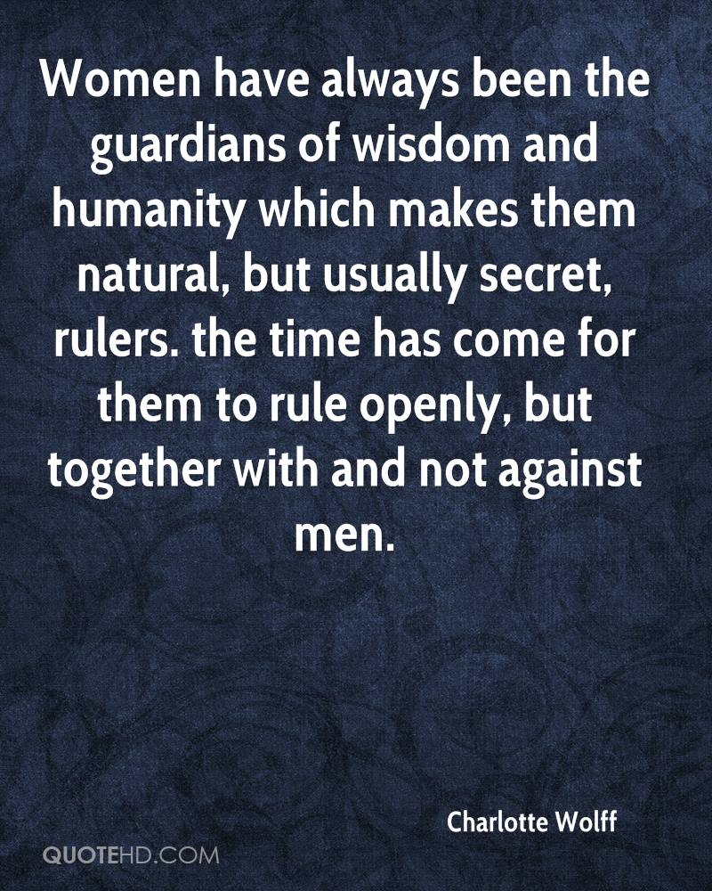 Women have always been the guardians of wisdom and humanity which makes them natural, but usually secret, rulers. the time has come for them to rule openly, but together with and not against men.