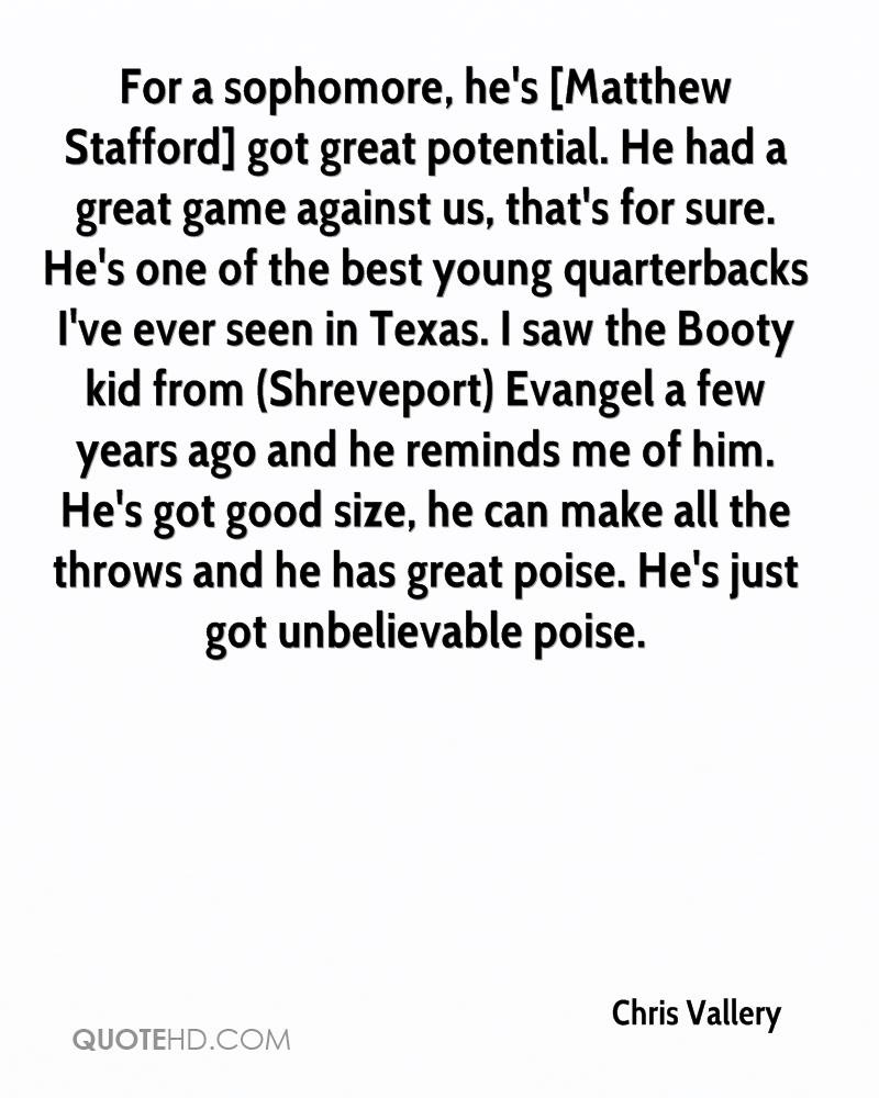 For a sophomore, he's [Matthew Stafford] got great potential. He had a great game against us, that's for sure. He's one of the best young quarterbacks I've ever seen in Texas. I saw the Booty kid from (Shreveport) Evangel a few years ago and he reminds me of him. He's got good size, he can make all the throws and he has great poise. He's just got unbelievable poise.