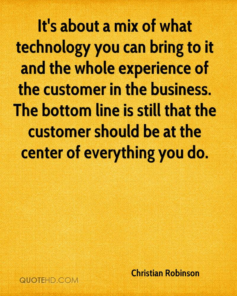 It's about a mix of what technology you can bring to it and the whole experience of the customer in the business. The bottom line is still that the customer should be at the center of everything you do.