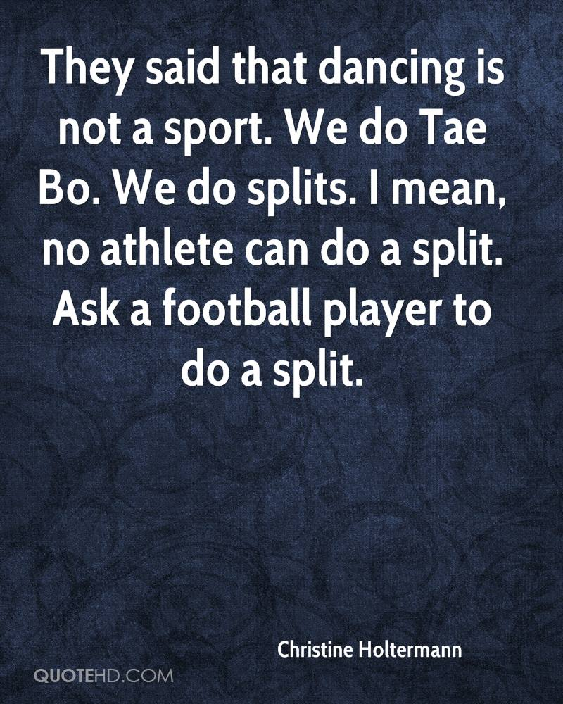They said that dancing is not a sport. We do Tae Bo. We do splits. I mean, no athlete can do a split. Ask a football player to do a split.