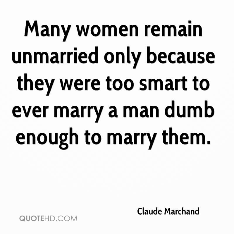 Many women remain unmarried only because they were too smart to ever marry a man dumb enough to marry them.