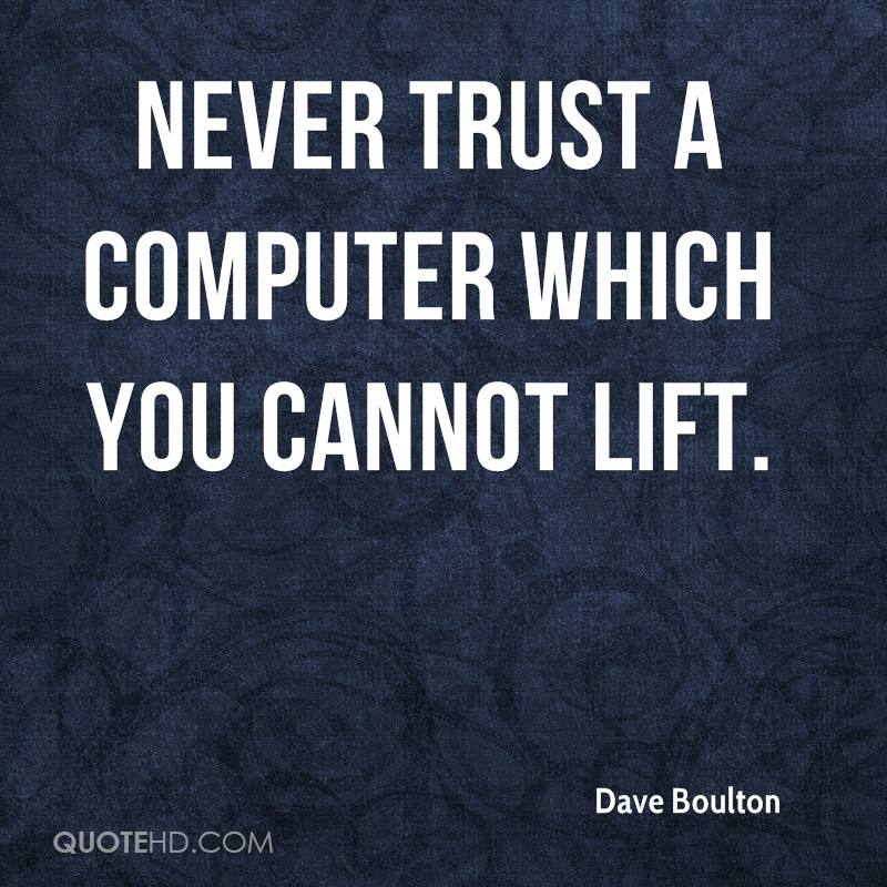Never trust a computer which you cannot lift.