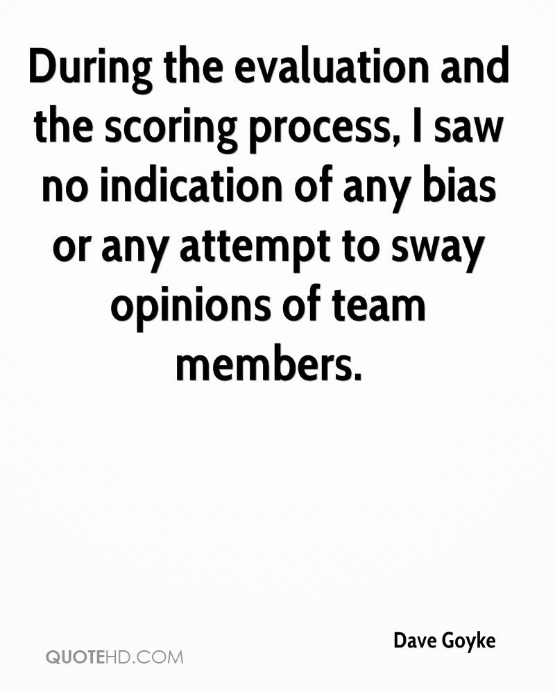 During the evaluation and the scoring process, I saw no indication of any bias or any attempt to sway opinions of team members.