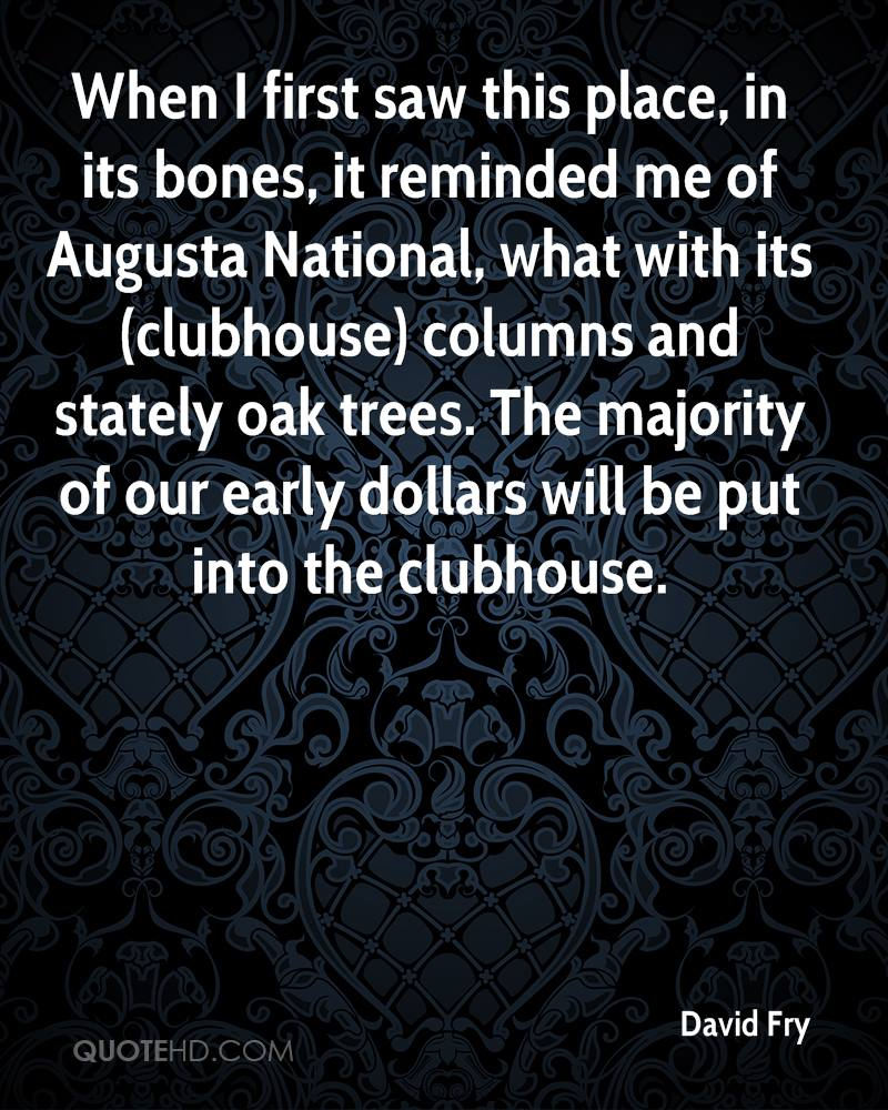 When I first saw this place, in its bones, it reminded me of Augusta National, what with its (clubhouse) columns and stately oak trees. The majority of our early dollars will be put into the clubhouse.