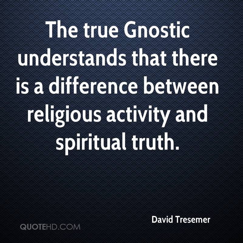 The true Gnostic understands that there is a difference between religious activity and spiritual truth.