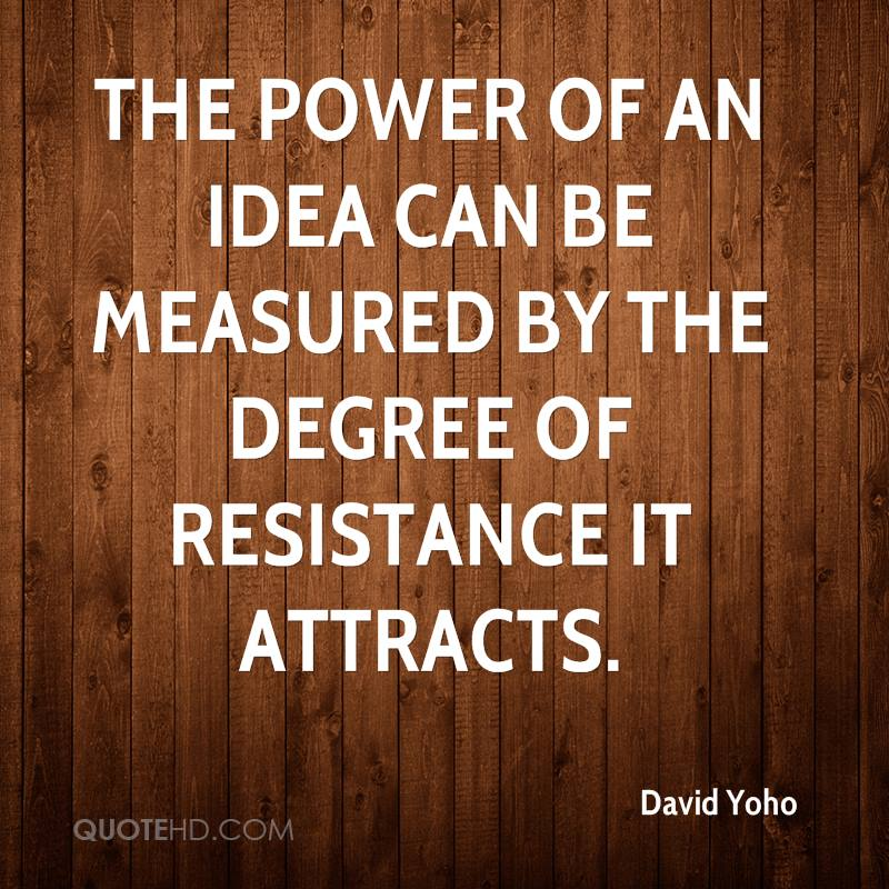 The power of an idea can be measured by the degree of resistance it attracts.