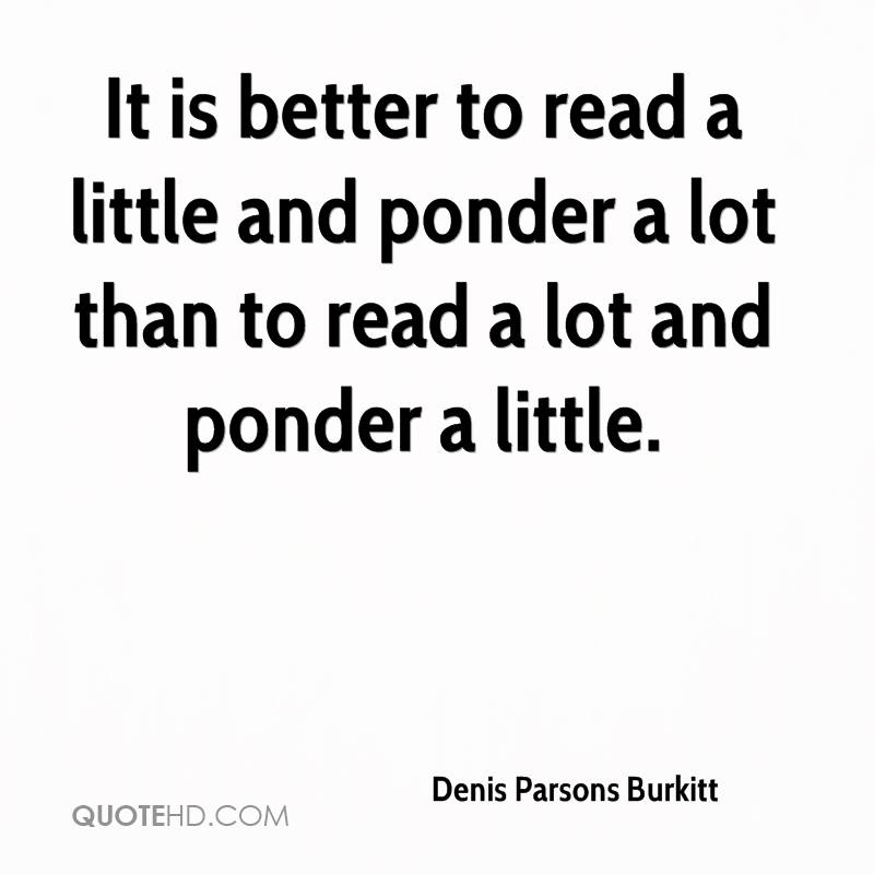 It is better to read a little and ponder a lot than to read a lot and ponder a little.