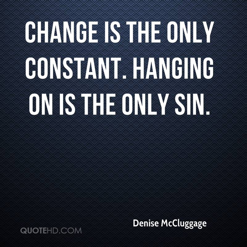 change is the only constant Change affects us all and we each deal with change differently this only constant in life, the only thing we can be sure will happen to expect change has brought me hope during challenging or unexpected life events this same thought has also brought fear in situations where the last thing i wanted was change.
