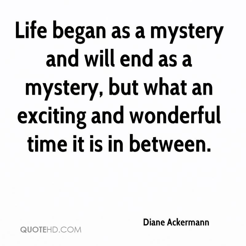 Life began as a mystery and will end as a mystery, but what an exciting and wonderful time it is in between.
