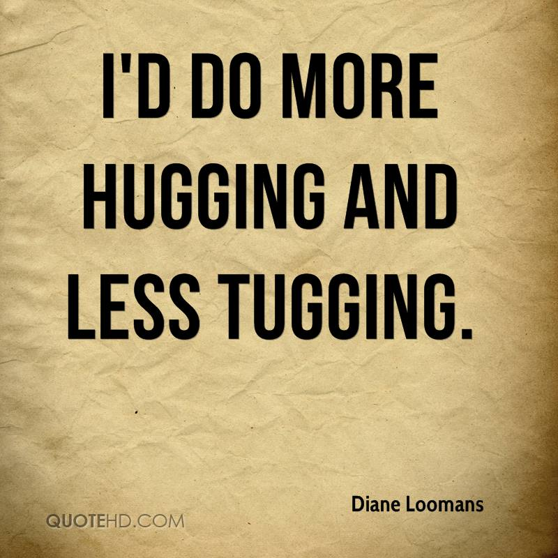 I'd do more hugging and less tugging.