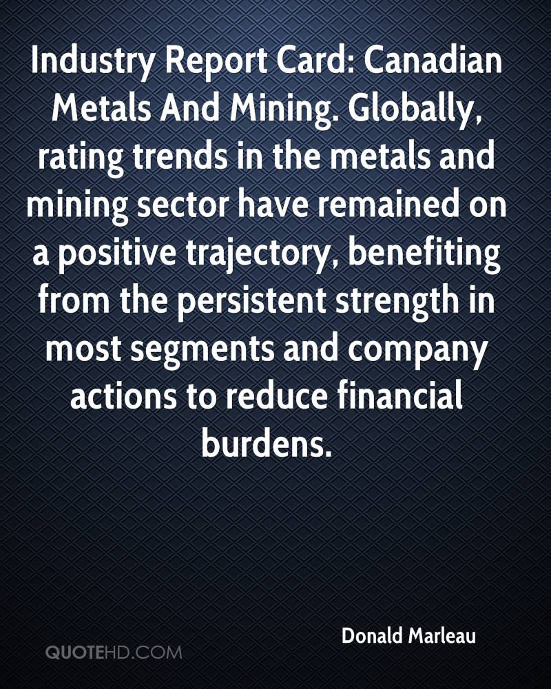Industry Report Card: Canadian Metals And Mining. Globally, rating trends in the metals and mining sector have remained on a positive trajectory, benefiting from the persistent strength in most segments and company actions to reduce financial burdens.