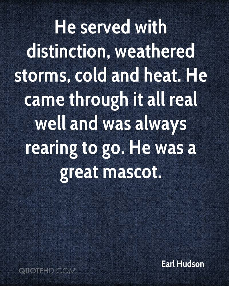 He served with distinction, weathered storms, cold and heat. He came through it all real well and was always rearing to go. He was a great mascot.