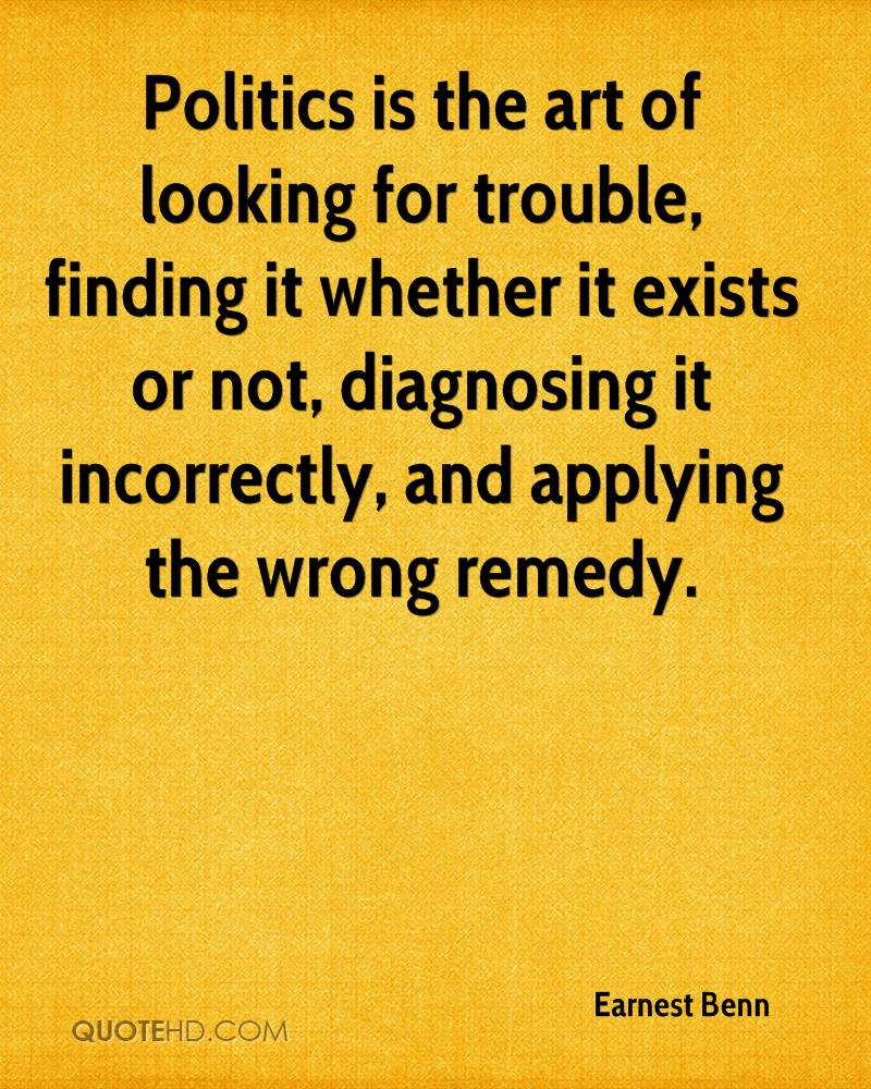 Politics is the art of looking for trouble, finding it whether it exists or not, diagnosing it incorrectly, and applying the wrong remedy.