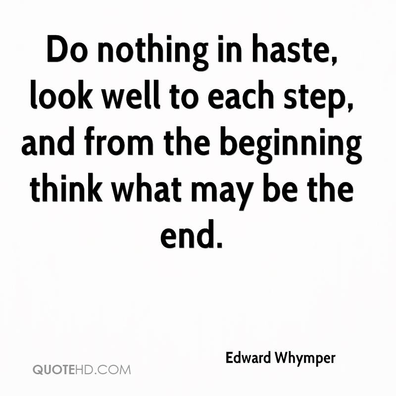Do nothing in haste, look well to each step, and from the beginning think what may be the end.