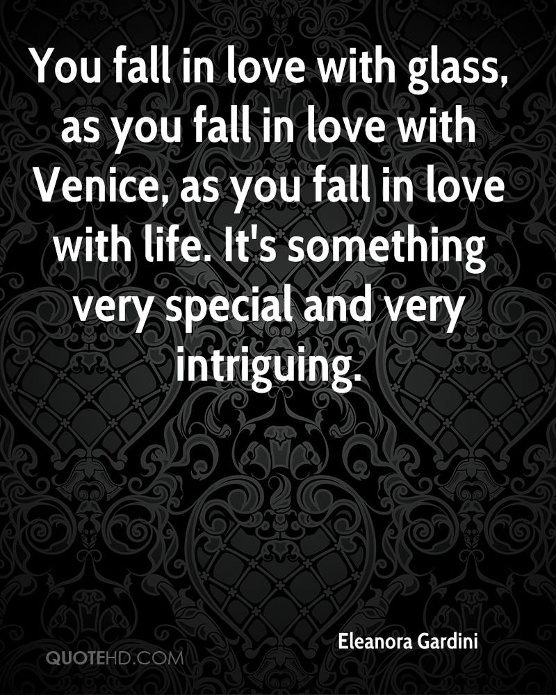 You fall in love with glass, as you fall in love with Venice, as you fall in love with life. It's something very special and very intriguing.