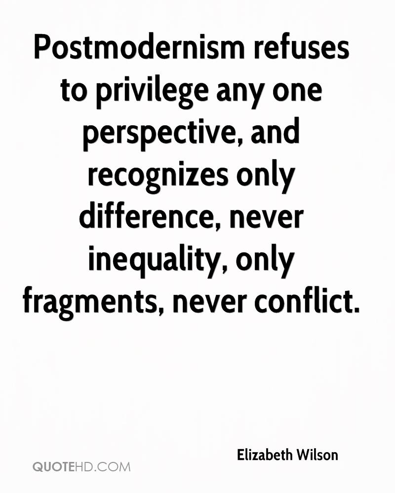Postmodernism refuses to privilege any one perspective, and recognizes only difference, never inequality, only fragments, never conflict.