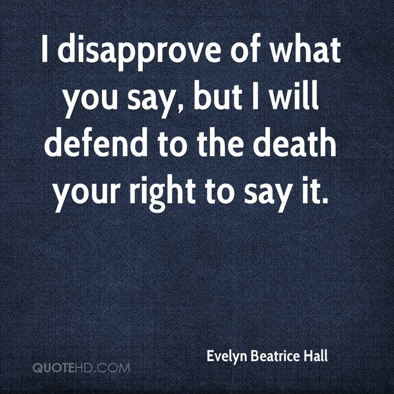 I disapprove of what you say, but I will defend to the death your right to say it.