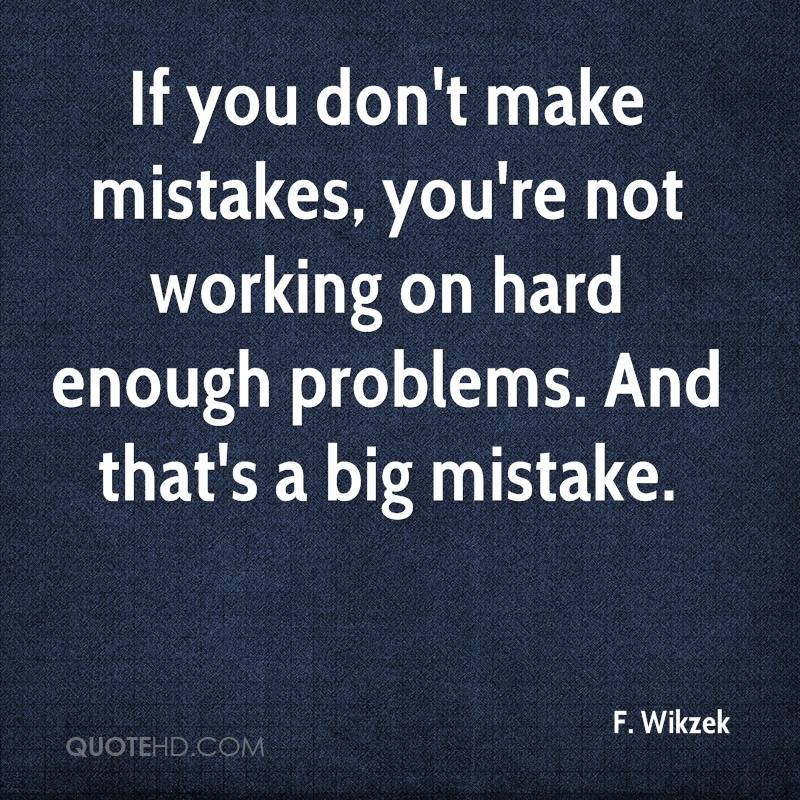 If you don't make mistakes, you're not working on hard enough problems. And that's a big mistake.
