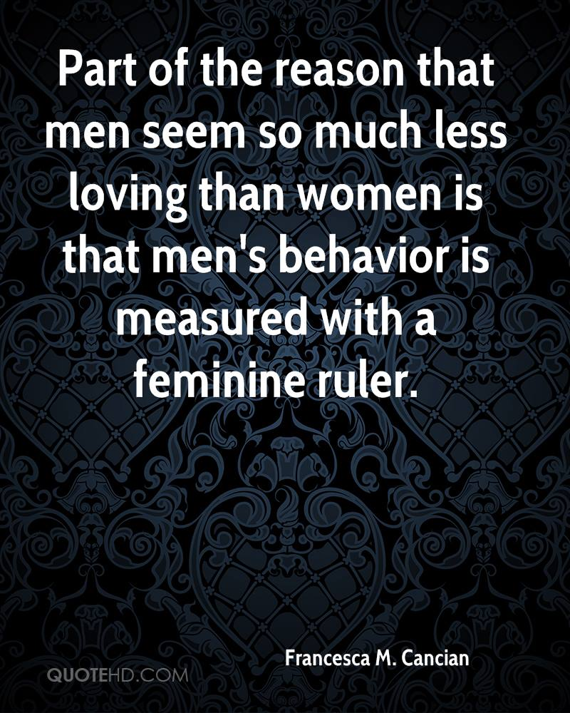 Part of the reason that men seem so much less loving than women is that men's behavior is measured with a feminine ruler.