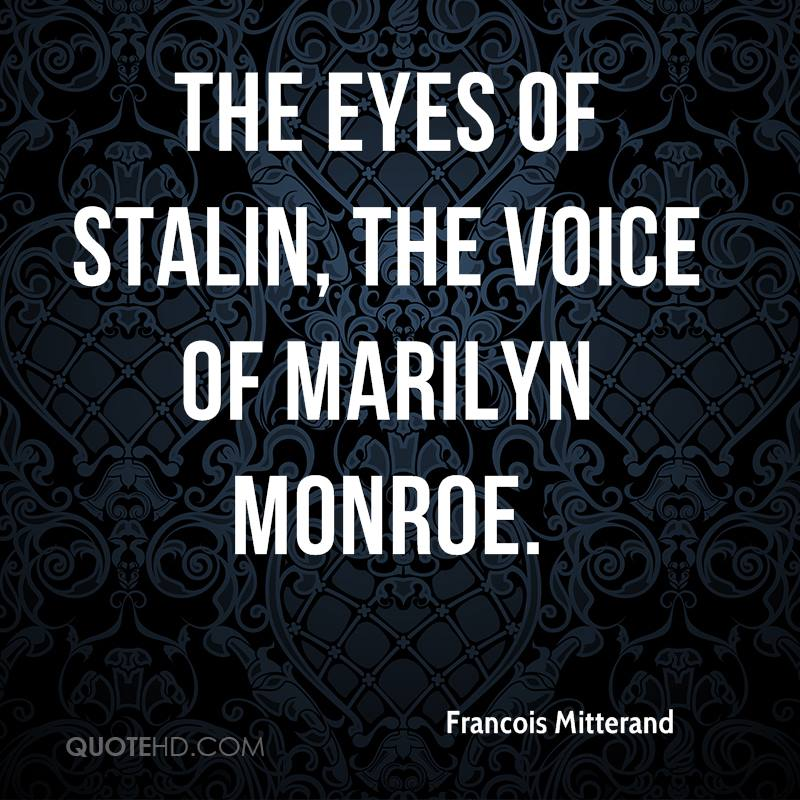 The eyes of Stalin, the voice of Marilyn Monroe.