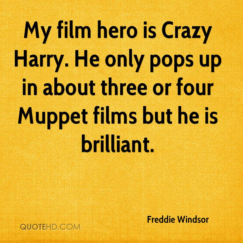 My film hero is Crazy Harry. He only pops up in about three or four Muppet films but he is brilliant.