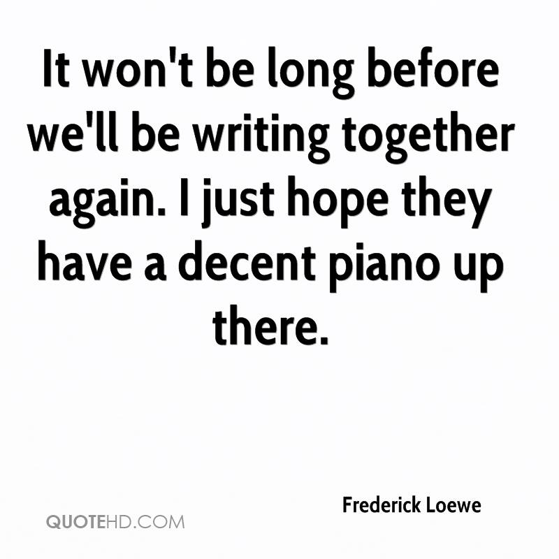 It won't be long before we'll be writing together again. I just hope they have a decent piano up there.