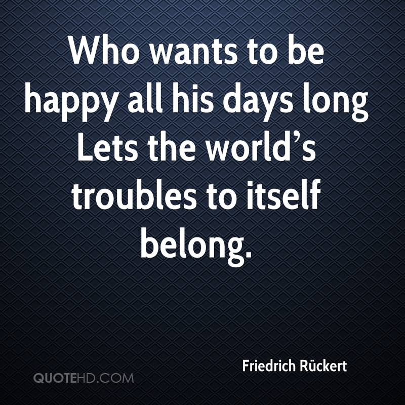Who wants to be happy all his days long Lets the world's troubles to itself belong.