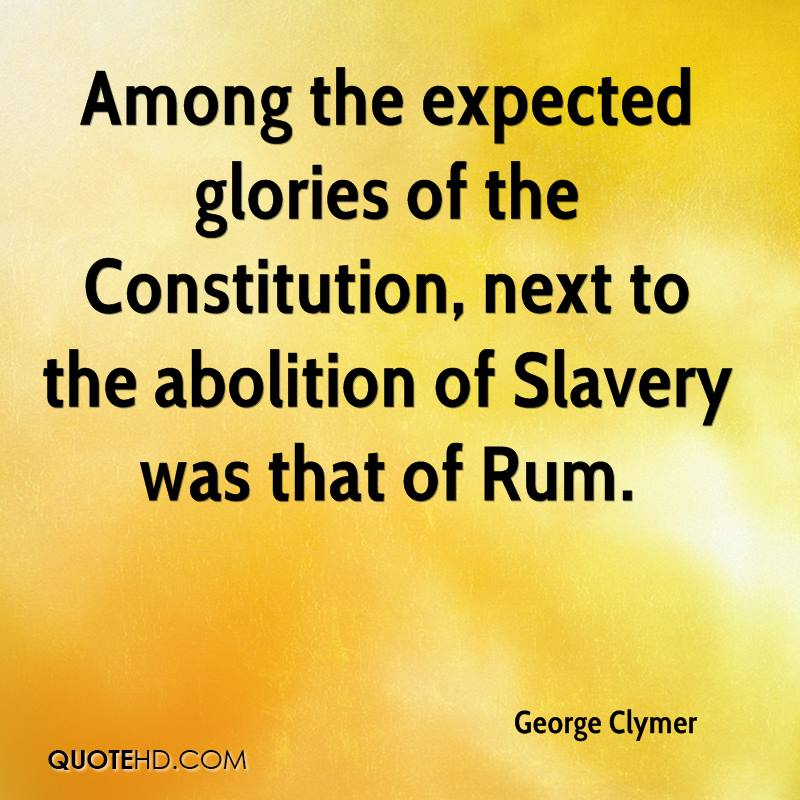 Among the expected glories of the Constitution, next to the abolition of Slavery was that of Rum.