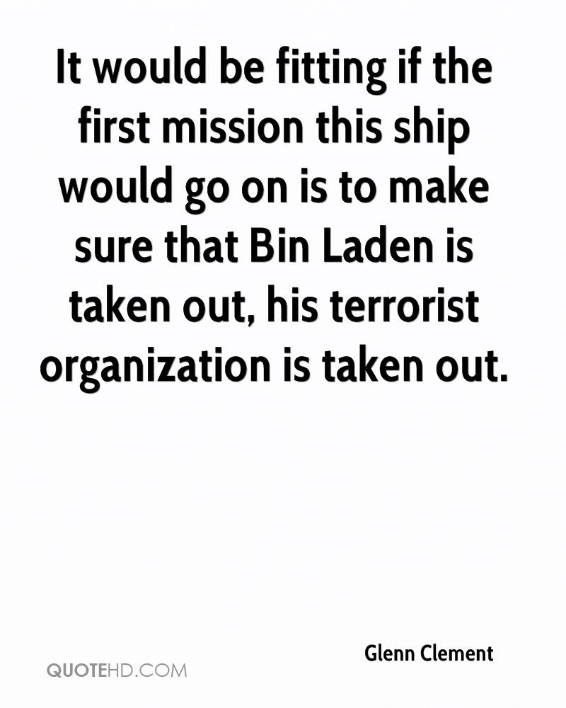 It would be fitting if the first mission this ship would go on is to make sure that Bin Laden is taken out, his terrorist organization is taken out.