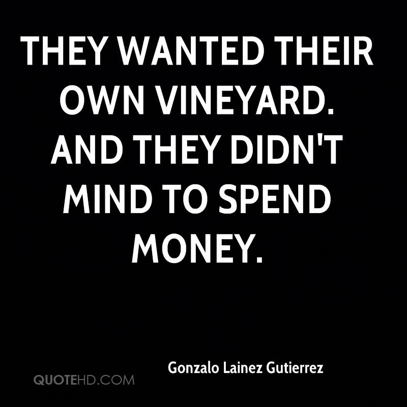 They wanted their own vineyard. And they didn't mind to spend money.