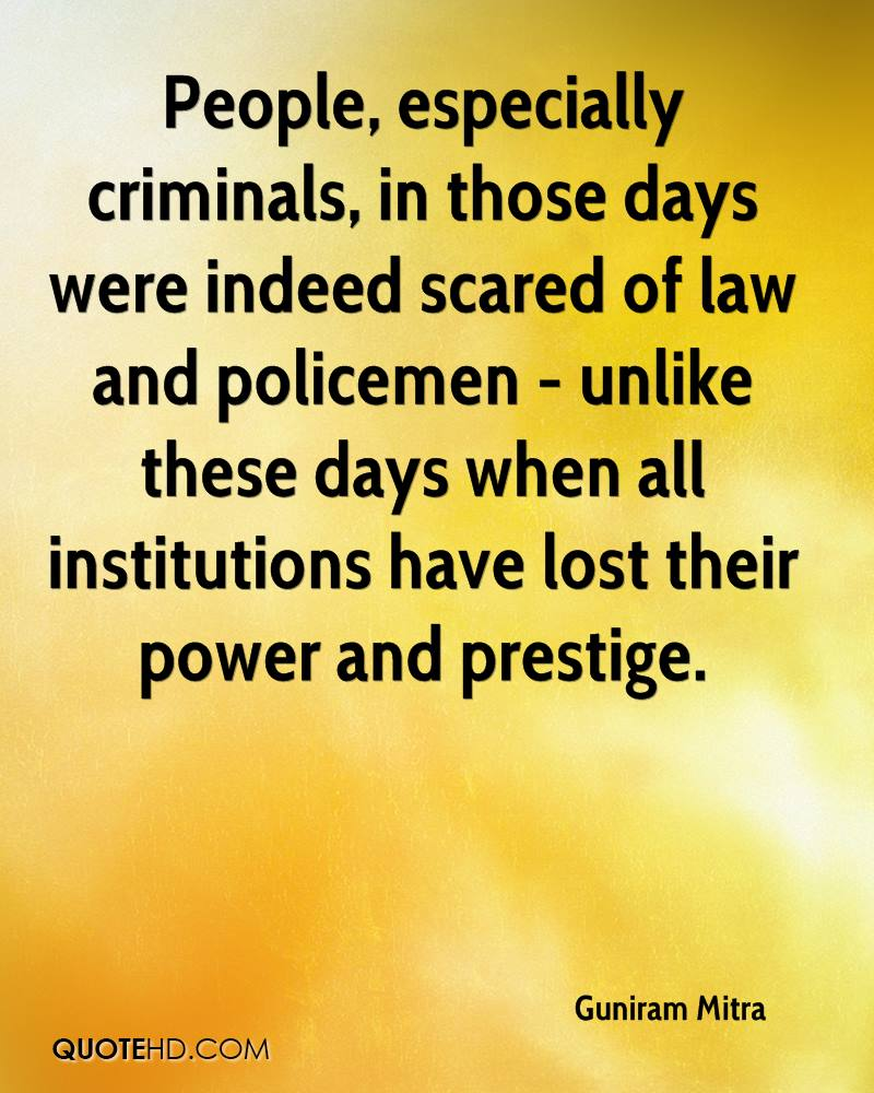 People, especially criminals, in those days were indeed scared of law and policemen - unlike these days when all institutions have lost their power and prestige.