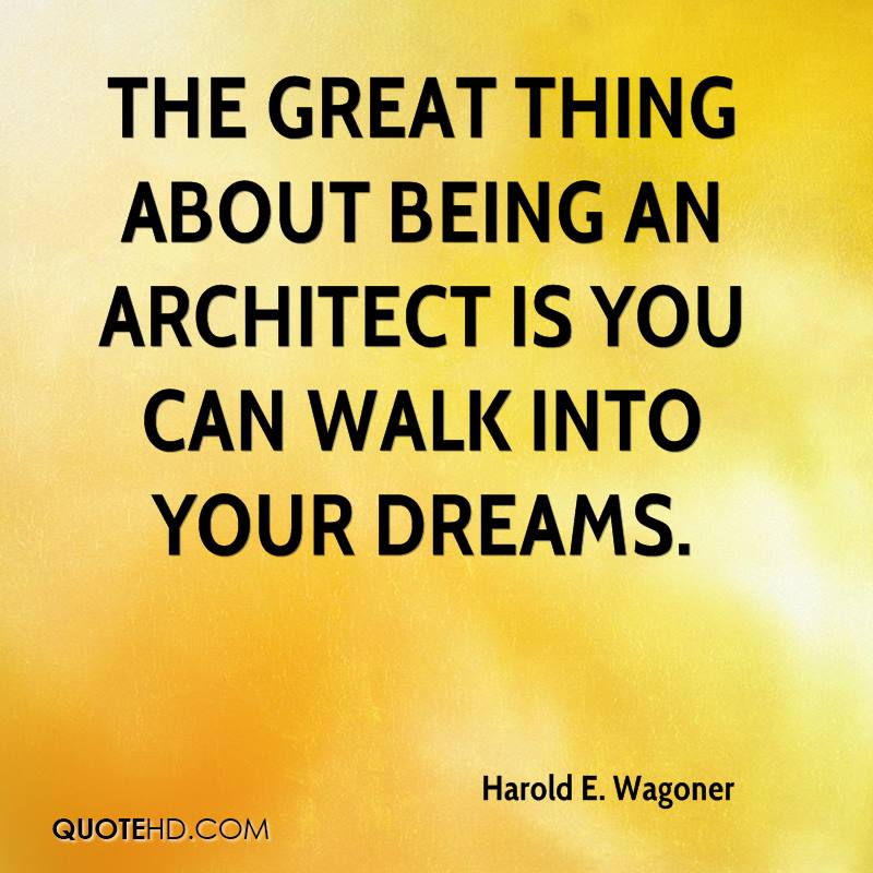 The great thing about being an architect is you can walk into your dreams.