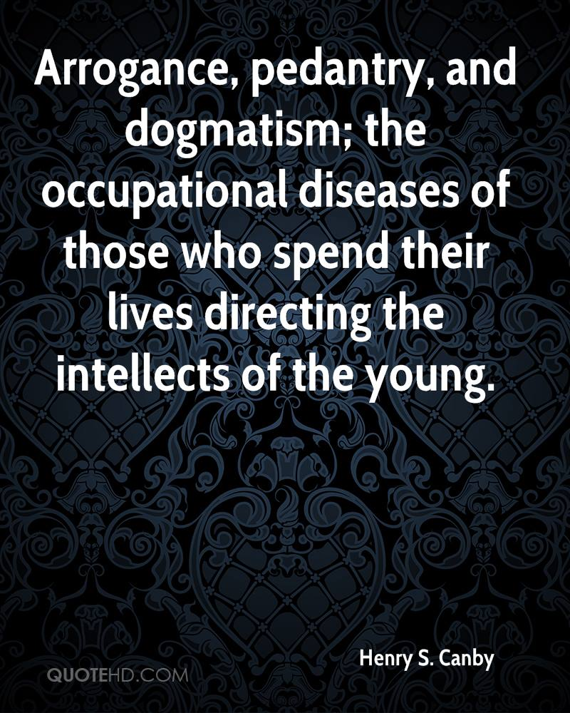 Arrogance, pedantry, and dogmatism; the occupational diseases of those who spend their lives directing the intellects of the young.