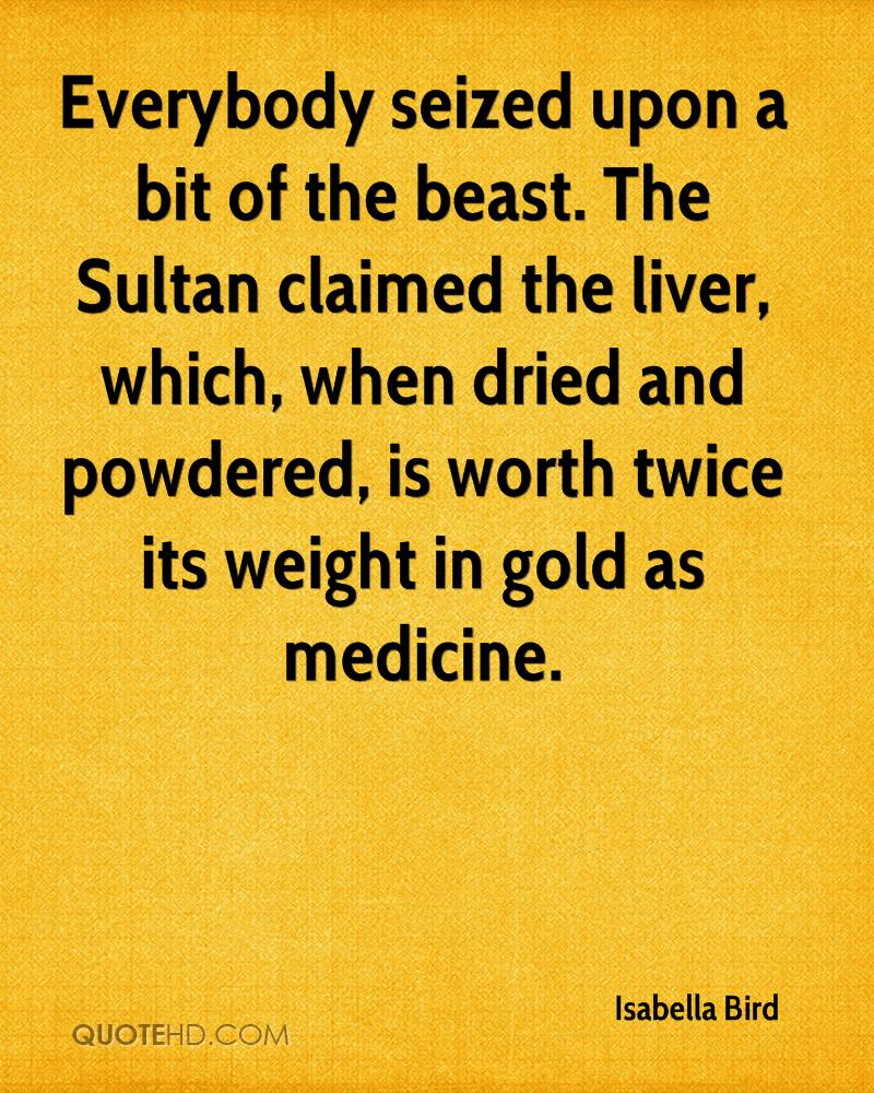 Everybody seized upon a bit of the beast. The Sultan claimed the liver, which, when dried and powdered, is worth twice its weight in gold as medicine.