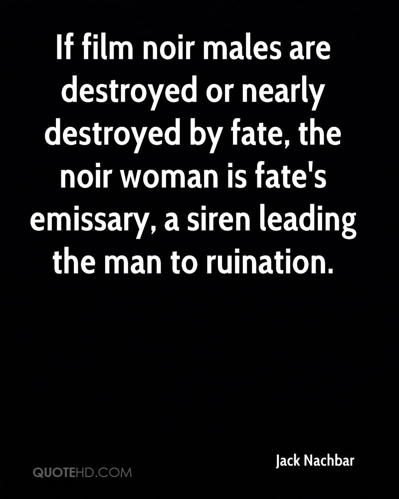 If film noir males are destroyed or nearly destroyed by fate, the noir woman is fate's emissary, a siren leading the man to ruination.