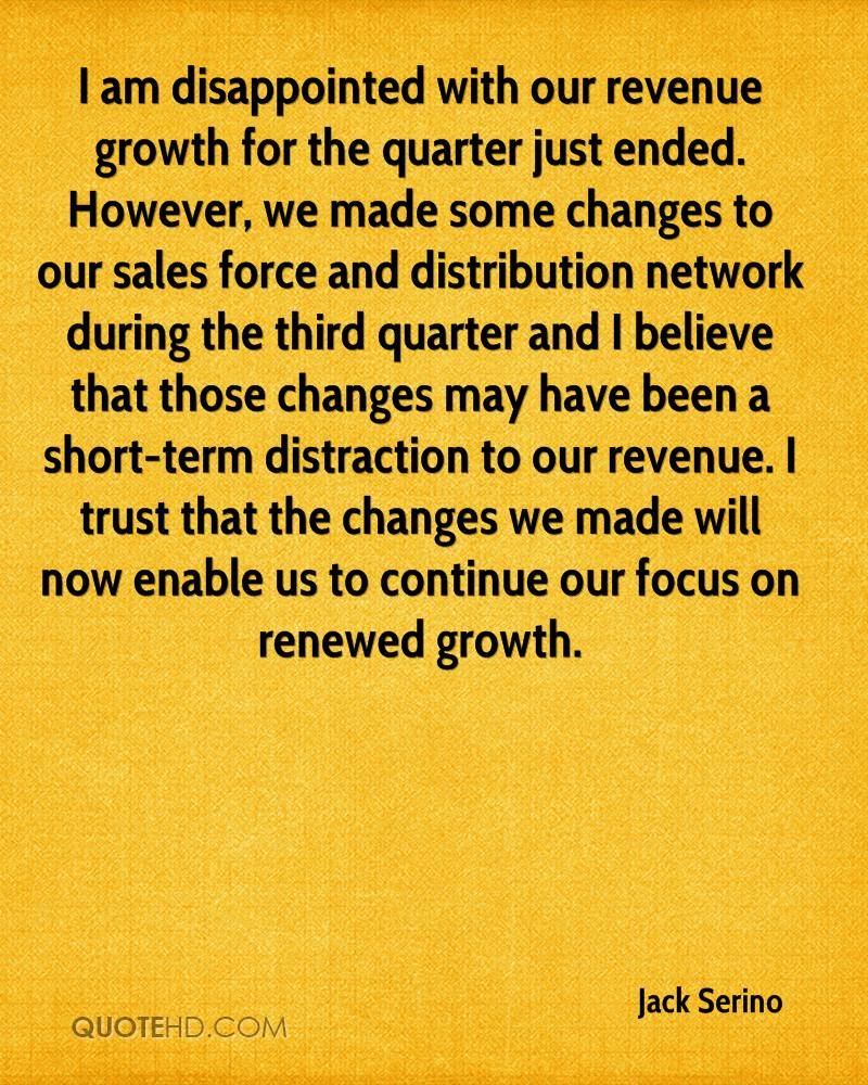I am disappointed with our revenue growth for the quarter just ended. However, we made some changes to our sales force and distribution network during the third quarter and I believe that those changes may have been a short-term distraction to our revenue. I trust that the changes we made will now enable us to continue our focus on renewed growth.