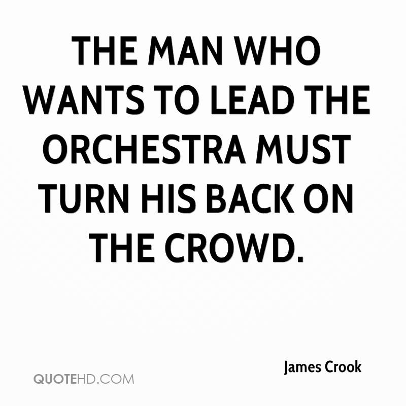 The man who wants to lead the orchestra must turn his back on the crowd.