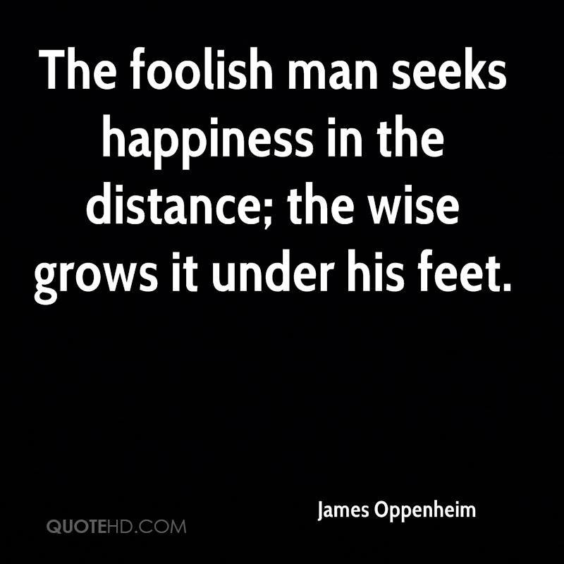 The foolish man seeks happiness in the distance; the wise grows it under his feet.