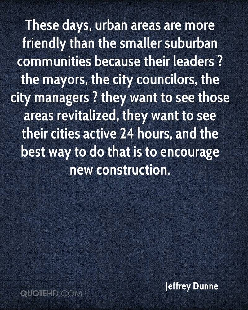 These days, urban areas are more friendly than the smaller suburban communities because their leaders ? the mayors, the city councilors, the city managers ? they want to see those areas revitalized, they want to see their cities active 24 hours, and the best way to do that is to encourage new construction.