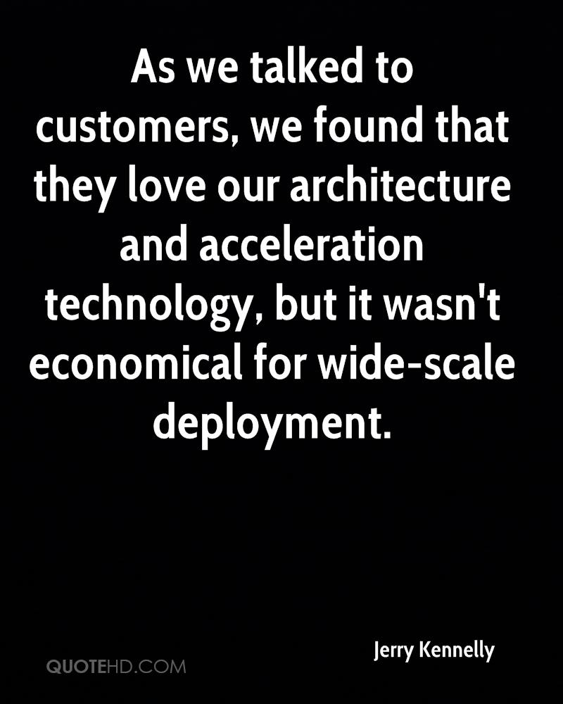 As we talked to customers, we found that they love our architecture and acceleration technology, but it wasn't economical for wide-scale deployment.